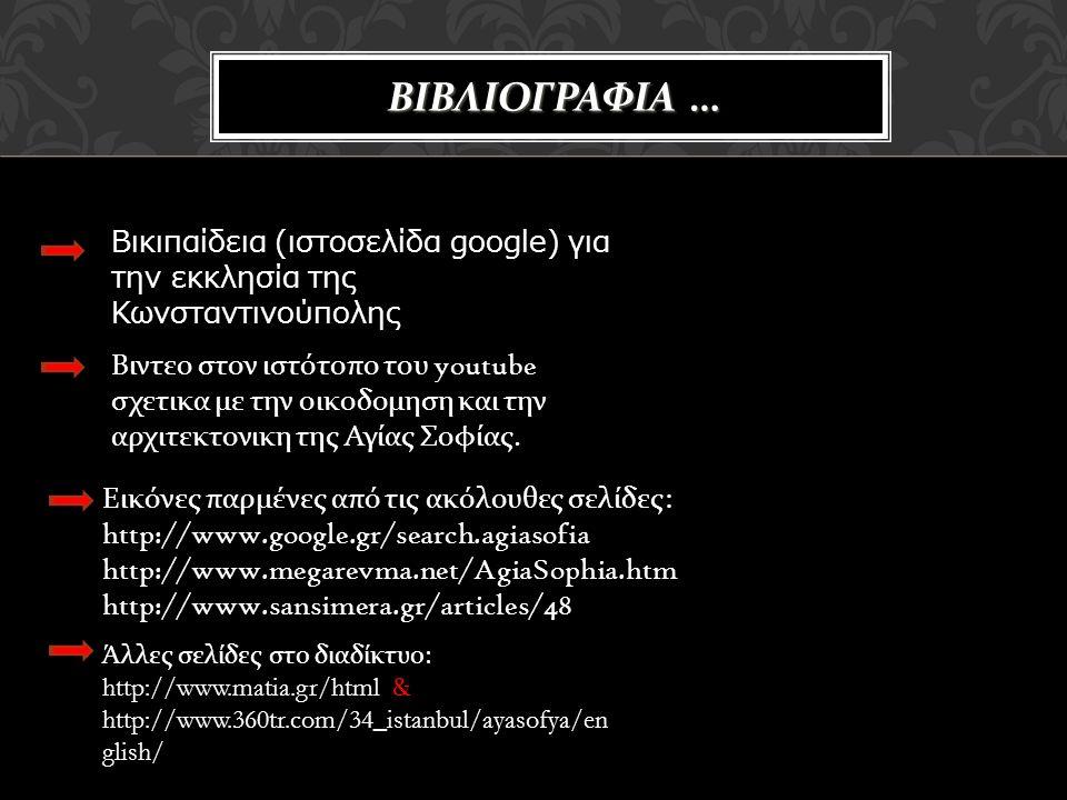 ΒΙΒΛΙΟΓΡΑΦΙΑ … Βικιπαίδεια (ιστοσελίδα google) για την εκκλησία της Κωνσταντινούπολης Βιντεο στον ιστότοπο του youtube σχετικα με την οικοδομηση και την αρχιτεκτονικη της Αγίας Σοφίας.