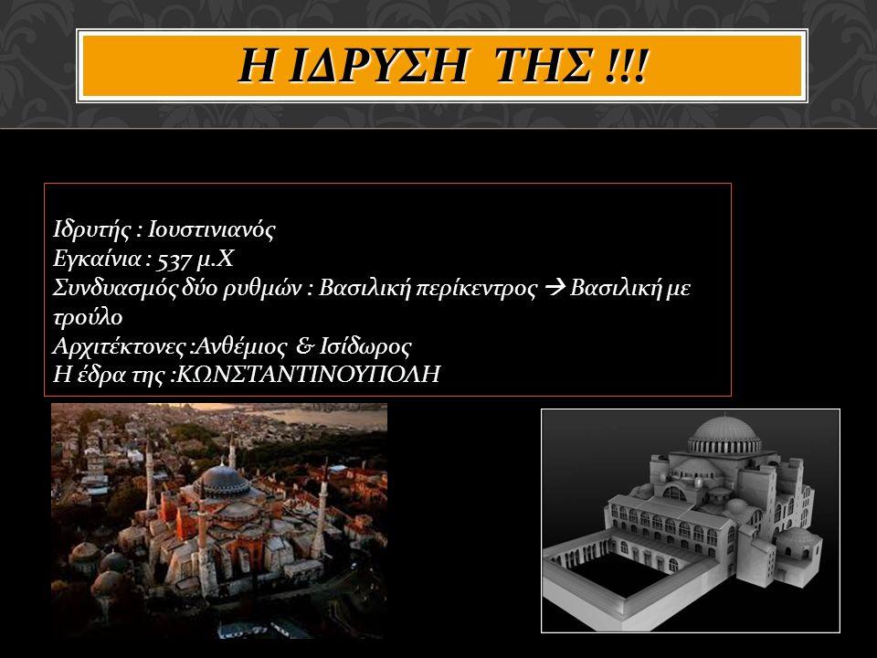 Ιδρυτής : Ιουστινιανός Εγκαίνια : 537 μ.Χ Συνδυασμός δύο ρυθμών : Βασιλική περίκεντρος  Βασιλική με τρούλο Αρχιτέκτονες :Ανθέμιος & Ισίδωρος Η έδρα της :ΚΩΝΣΤΑΝΤΙΝΟΥΠΟΛΗ Η ΙΔΡΥΣΗ ΤΗΣ !!!