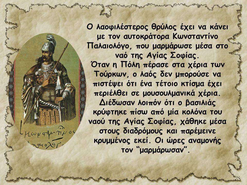Ο λαοφιλέστερος θρύλος έχει να κάνει με τον αυτοκράτορα Κωνσταντίνο Παλαιολόγο, που μαρμάρωσε μέσα στο ναό της Αγίας Σοφίας.