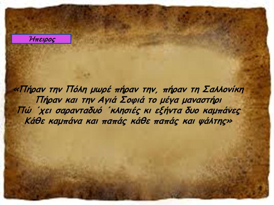 «Πήραν την Πόλη μωρέ πήραν την, πήραν τη Σαλλονίκη Πήραν και την Αγιά Σοφιά το μέγα μαναστήρι Πώ ΄χει σαρανταδυό ΄κλησιές κι εξήντα δυο καμπάνες Κάθε καμπάνα και παπάς κάθε παπάς και ψάλτης» Ήπειρος