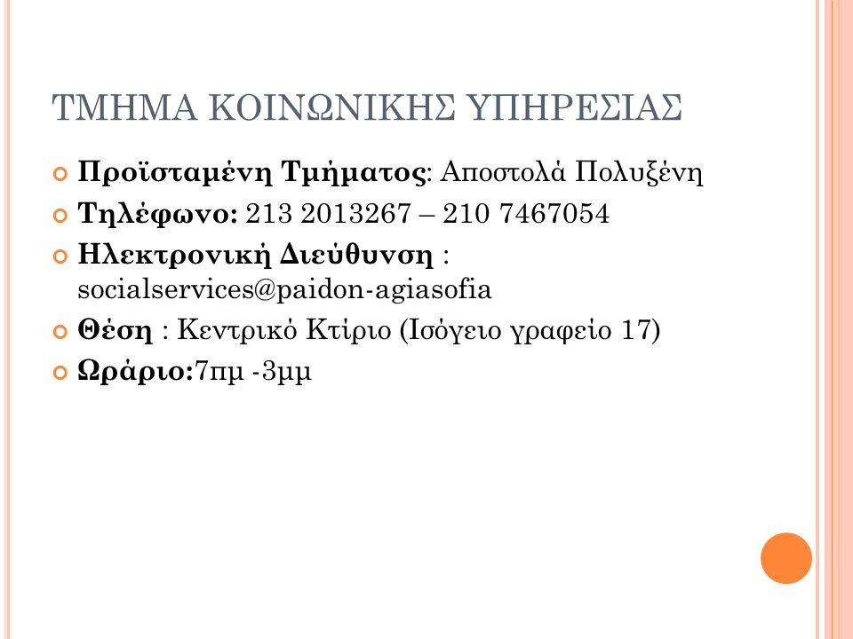 ΤΜΗΜΑ ΚΟΙΝΩΝΙΚΗΣ ΥΠΗΡΕΣΙΑΣ Προϊσταμένη Τμήματος : Αποστολά Πολυξένη Τηλέφωνο: 213 2013267 – 210 7467054 Ηλεκτρονική Διεύθυνση : socialservices@paidon-agiasofia Θέση : Κεντρικό Κτίριο (Ισόγειο γραφείο 17) Ωράριο: 7πμ -3μμ