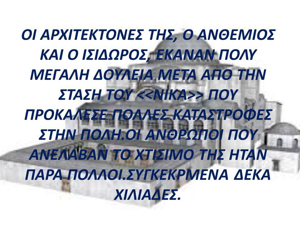 ΟΙ ΑΡΧΙΤΕΚΤΟΝΕΣ ΤΗΣ, Ο ΑΝΘΕΜΙΟΣ ΚΑΙ Ο ΙΣΙΔΩΡΟΣ, ΕΚΑΝΑΝ ΠΟΛΥ ΜΕΓΑΛΗ ΔΟΥΛΕΙΑ ΜΕΤΑ ΑΠΟ ΤΗΝ ΣΤΑΣΗ ΤΟΥ > ΠΟΥ ΠΡΟΚΑΛΕΣΕ ΠΟΛΛΕΣ ΚΑΤΑΣΤΡΟΦΕΣ ΣΤΗΝ ΠΟΛΗ.ΟΙ ΑΝΘΡΩΠΟΙ ΠΟΥ ΑΝΕΛΑΒΑΝ ΤΟ ΧΤΙΣΙΜΟ ΤΗΣ ΗΤΑΝ ΠΑΡΑ ΠΟΛΛΟΙ.ΣΥΓΚΕΚΡΜΕΝΑ ΔΕΚΑ ΧΙΛΙΑΔΕΣ.