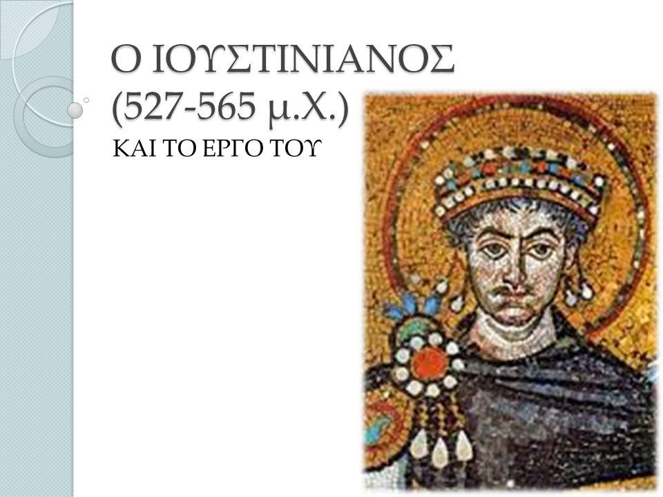 Ο ΙΟΥΣΤΙΝΙΑΝΟΣ (527-565 μ.Χ.) ΚΑΙ ΤΟ ΕΡΓΟ ΤΟΥ