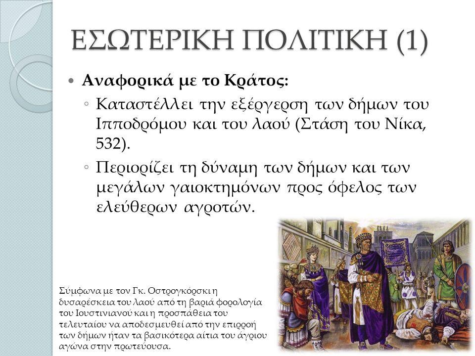 ΕΣΩΤΕΡΙΚΗ ΠΟΛΙΤΙΚΗ (1) Αναφορικά με το Κράτος: ◦ Καταστέλλει την εξέργερση των δήμων του Ιπποδρόμου και του λαού (Στάση του Νίκα, 532).