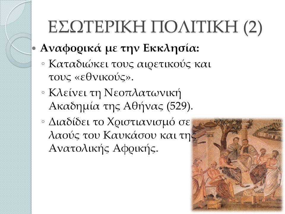 ΕΣΩΤΕΡΙΚΗ ΠΟΛΙΤΙΚΗ (3) Αναφορικά με τη νομοθεσία εκδίδει: ◦ Τον Ιουστινιάνειο Κώδικα (συλλογή προγενέστερων αυτοκρατορικών νόμων.