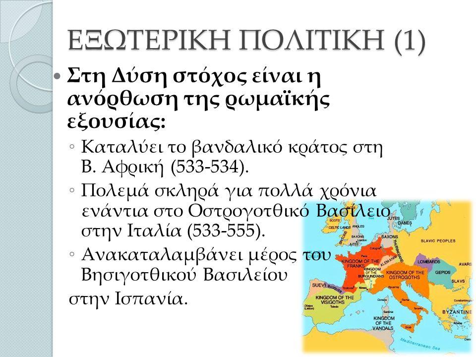 ΕΞΩΤΕΡΙΚΗ ΠΟΛΙΤΙΚΗ (1) Στη Δύση στόχος είναι η ανόρθωση της ρωμαϊκής εξουσίας: ◦ Καταλύει το βανδαλικό κράτος στη Β.