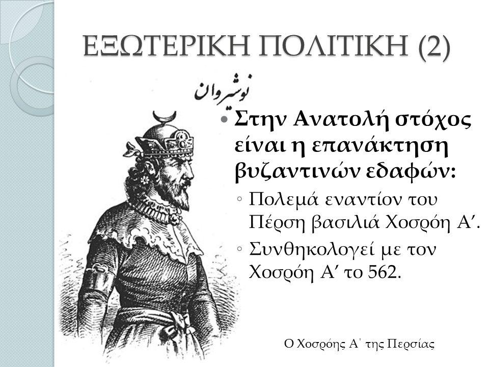 ΕΞΩΤΕΡΙΚΗ ΠΟΛΙΤΙΚΗ (2) Στην Ανατολή στόχος είναι η επανάκτηση βυζαντινών εδαφών: ◦ Πολεμά εναντίον του Πέρση βασιλιά Χοσρόη Α'.