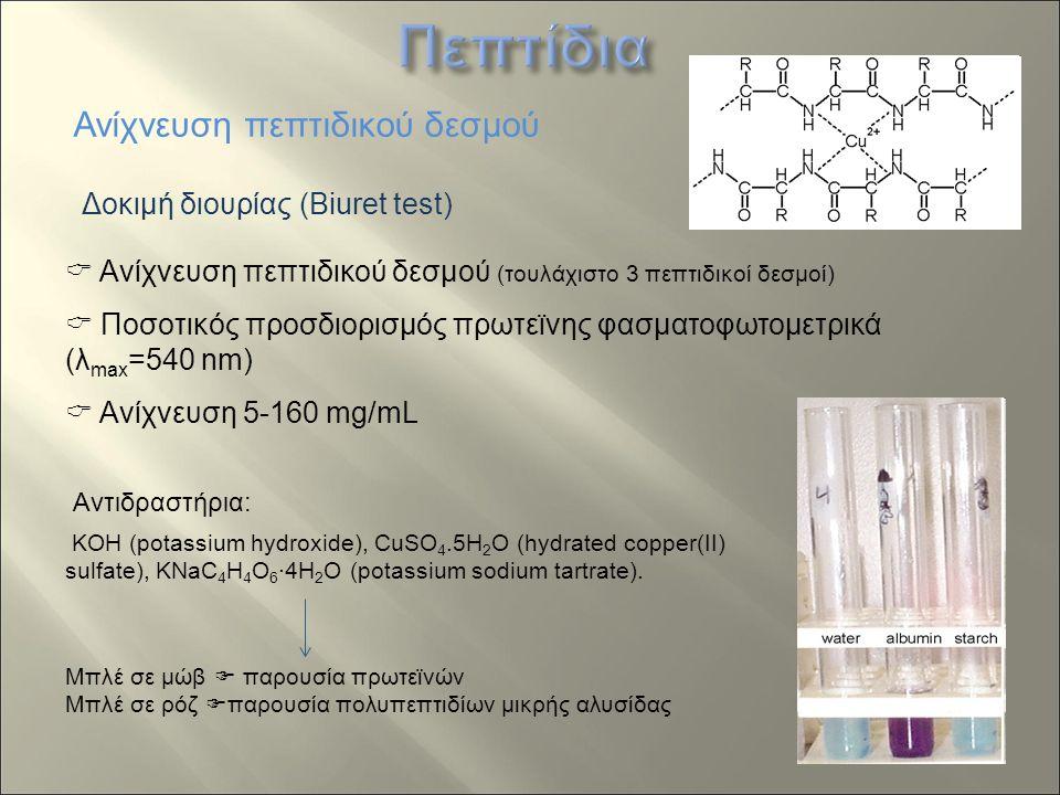 Δοκιμή διουρίας (Biuret test) Ανίχνευση πεπτιδικού δεσμού  Ανίχνευση πεπτιδικού δεσμού (τουλάχιστο 3 πεπτιδικοί δεσμοί)  Ποσοτικός προσδιορισμός πρωτεϊνης φασματοφωτομετρικά (λ max =540 nm)  Ανίχνευση 5-160 mg/mL KOH (potassium hydroxide), CuSO 4.5H 2 O (hydrated copper(II) sulfate), KNaC 4 H 4 O 6 ·4H 2 O (potassium sodium tartrate).