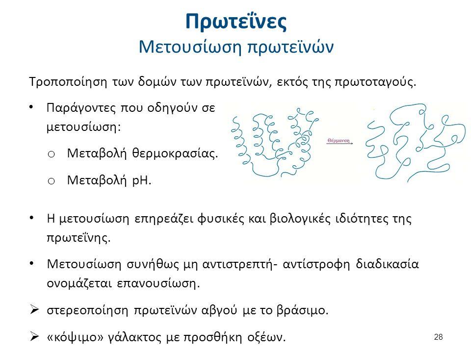 Πρωτεΐνες Μετουσίωση πρωτεϊνών Παράγοντες που οδηγούν σε μετουσίωση: o Μεταβολή θερμοκρασίας. o Μεταβολή pH. 28 Η μετουσίωση επηρεάζει φυσικές και βιο