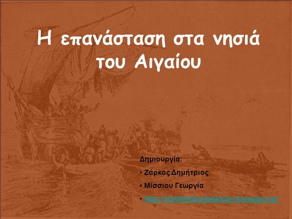 Η επανάσταση στα νησιά του Αιγαίου Δημιουργία: Ζάρκος Δημήτριος Μίσσιου Γεωργία http://mathitiskaidaskalos.blogspot.gr/