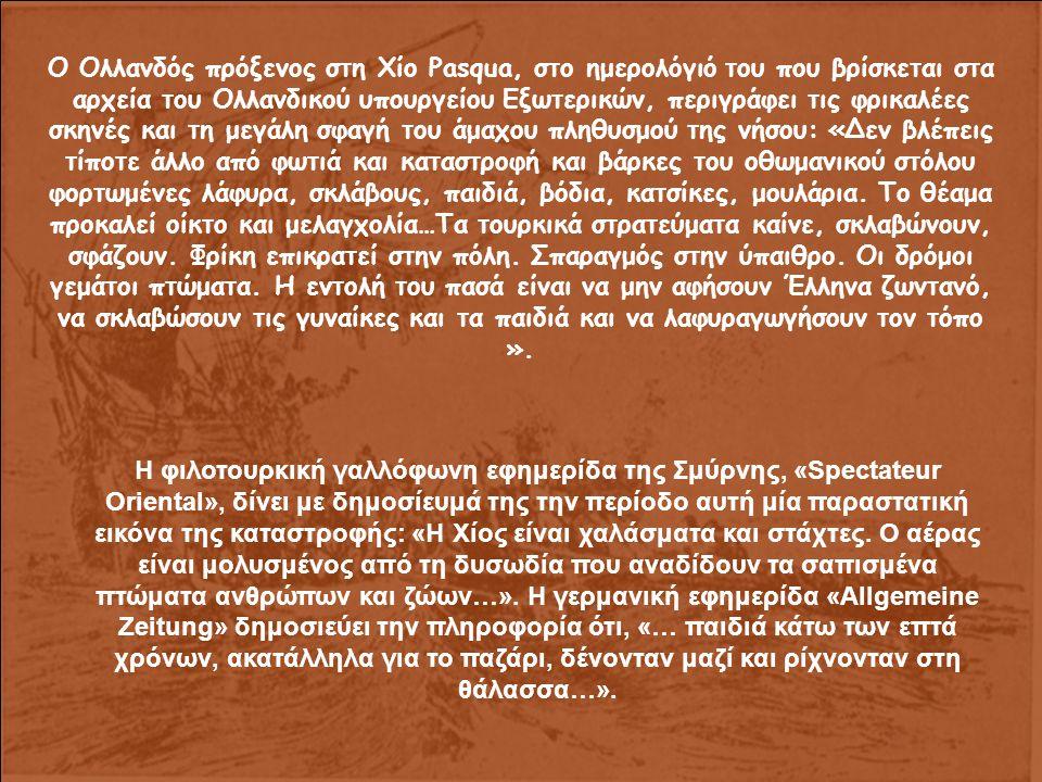 Ο Oλλανδός πρόξενος στη Χίο Pasqua, στο ημερολόγιό του που βρίσκεται στα αρχεία του Oλλανδικού υπουργείου Εξωτερικών, περιγράφει τις φρικαλέες σκηνές και τη μεγάλη σφαγή του άμαχου πληθυσμού της νήσου: «Δεν βλέπεις τίποτε άλλο από φωτιά και καταστροφή και βάρκες του οθωμανικού στόλου φορτωμένες λάφυρα, σκλάβους, παιδιά, βόδια, κατσίκες, μουλάρια.