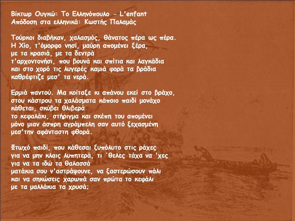 Βίκτωρ Ουγκώ: Το Ελληνόπουλο - L enfant Απόδοση στα ελληνικά: Κωστής Παλαμάς Τούρκοι διαβήκαν, χαλασμός, θάνατος πέρα ως πέρα.