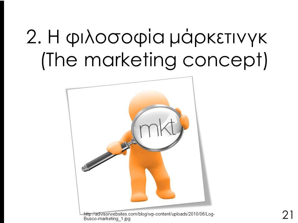 2. Η φιλοσοφία μάρκετινγκ (The marketing concept) 21 http://advisorwebsites.com/blog/wp-content/uploads/2010/06/Log- Busco-marketing_1.jpg