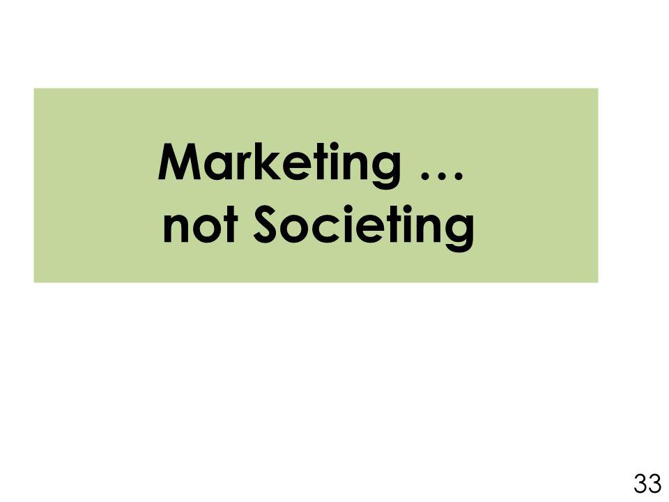 Marketing … not Societing 33