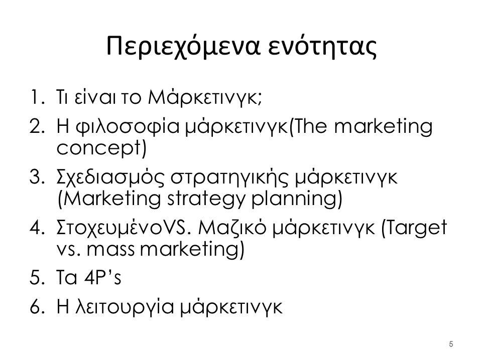 Περιεχόμενα ενότητας 1.Τι είναι το Μάρκετινγκ; 2.Η φιλοσοφία μάρκετινγκ(The marketing concept) 3.Σχεδιασμός στρατηγικής μάρκετινγκ (Marketing strategy planning) 4.ΣτοχευμένοVS.