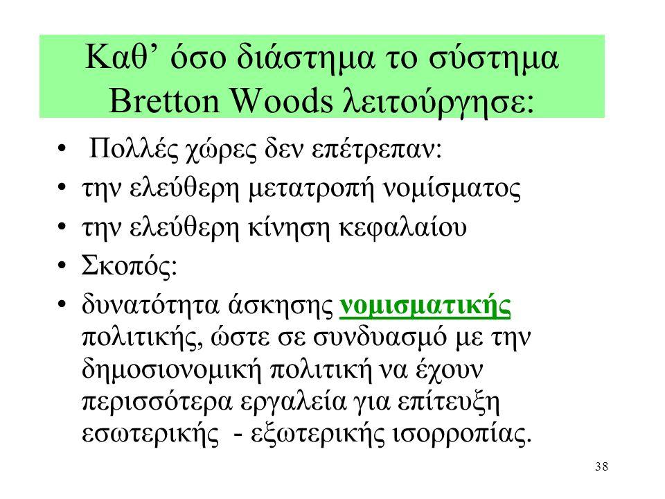 38 Καθ' όσο διάστημα το σύστημα Bretton Woods λειτούργησε: Πολλές χώρες δεν επέτρεπαν: την ελεύθερη μετατροπή νομίσματος την ελεύθερη κίνηση κεφαλαίου Σκοπός: δυνατότητα άσκησης νομισματικής πολιτικής, ώστε σε συνδυασμό με την δημοσιονομική πολιτική να έχουν περισσότερα εργαλεία για επίτευξη εσωτερικής - εξωτερικής ισορροπίας.