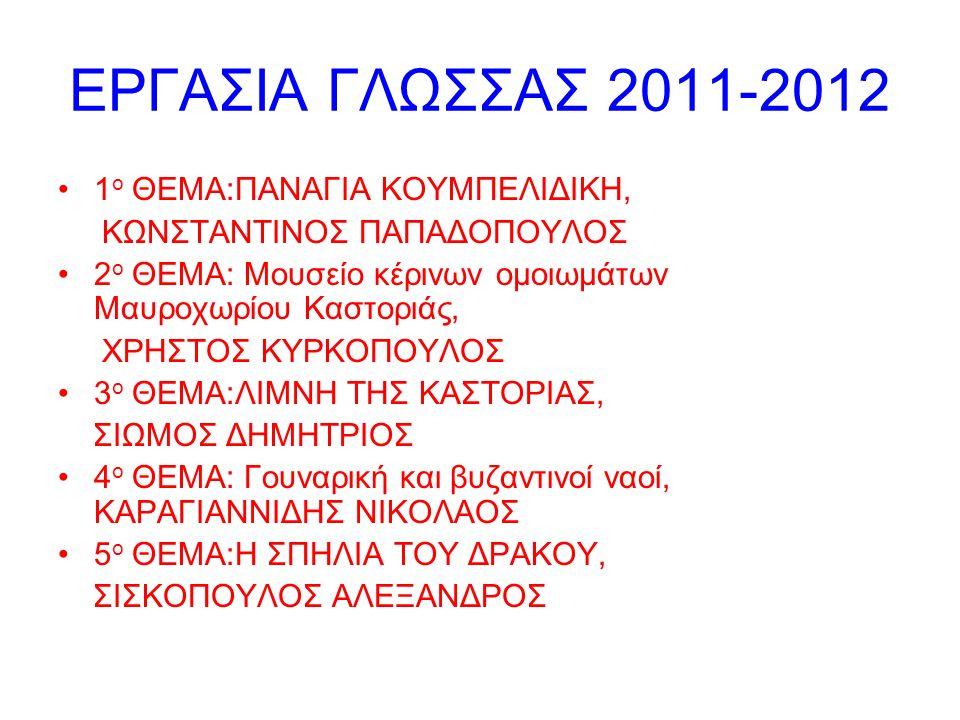 ΕΡΓΑΣΙΑ ΓΛΩΣΣΑΣ 2011-2012 1 ο ΘΕΜΑ:ΠΑΝΑΓΙΑ ΚΟΥΜΠΕΛΙΔΙΚΗ, ΚΩΝΣΤΑΝΤΙΝΟΣ ΠΑΠΑΔΟΠΟΥΛΟΣ 2 ο ΘΕΜΑ: Μουσείο κέρινων ομοιωμάτων Μαυροχωρίου Καστοριάς, ΧΡΗΣΤΟΣ ΚΥΡΚΟΠΟΥΛΟΣ 3 ο ΘΕΜΑ:ΛΙΜΝΗ ΤΗΣ ΚΑΣΤΟΡΙΑΣ, ΣΙΩΜΟΣ ΔΗΜΗΤΡΙΟΣ 4 ο ΘΕΜΑ: Γουναρική και βυζαντινοί ναοί, ΚΑΡΑΓΙΑΝΝΙΔΗΣ ΝΙΚΟΛΑΟΣ 5 ο ΘΕΜΑ:Η ΣΠΗΛΙΑ ΤΟΥ ΔΡΑΚΟΥ, ΣΙΣΚΟΠΟΥΛΟΣ ΑΛΕΞΑΝΔΡΟΣ
