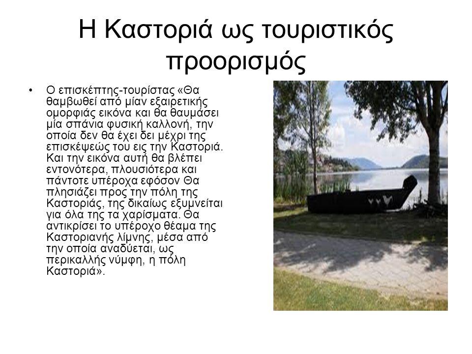 Η Καστοριά ως τουριστικός προορισμός Ο επισκέπτης-τουρίστας «Θα θαμβωθεί από μίαν εξαιρετικής ομορφιάς εικόνα και θα θαυμάσει μία σπάνια φυσική καλλονή, την οποία δεν θα έχει δει μέχρι της επισκέψεώς του εις την Καστοριά.