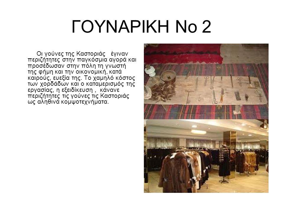 ΓΟΥΝΑΡΙΚΗ Νο 2 Οι γούνες της Καστοριάς έγιναν περιζήτητες στην παγκόσμια αγορά και προσέδωσαν στην πόλη τη γνωστή της φήμη και την οικονομική, κατά καιρούς, ευεξία της.