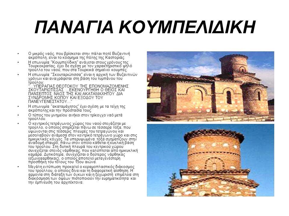 ΠΑΝΑΓΙΑ ΚΟΥΜΠΕΛΙΔΙΚΗ Ο μικρός ναός, που βρίσκεται στην πάλαι ποτέ Βυζαντινή ακρόπολη, είναι το κόσμημα της πόλης της Καστοριάς.