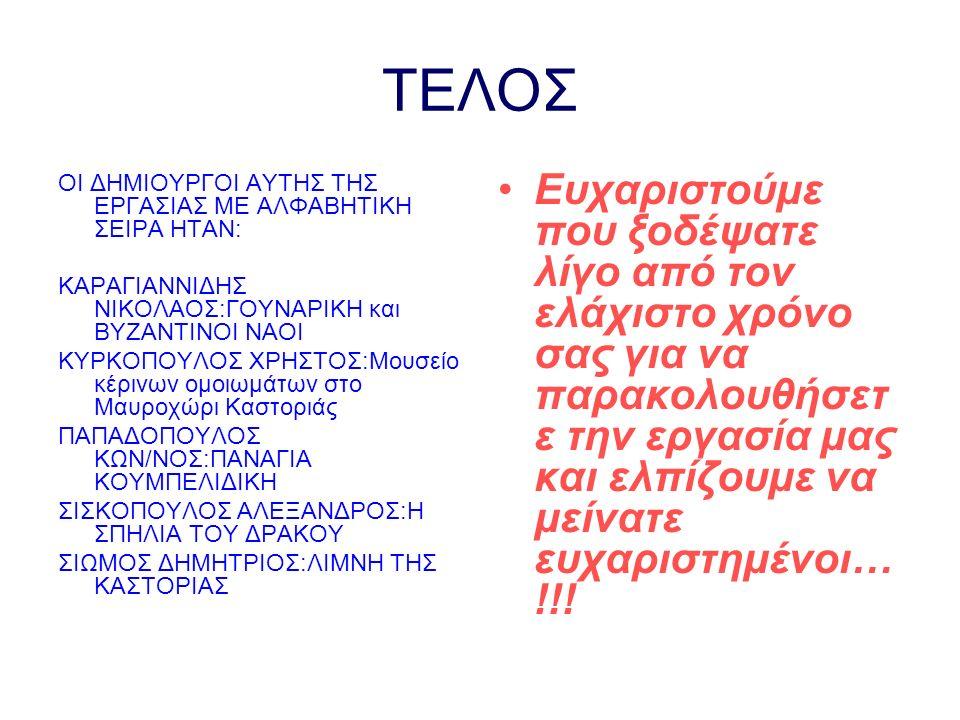 ΤΕΛΟΣ ΟΙ ΔΗΜΙΟΥΡΓΟΙ ΑΥΤΗΣ ΤΗΣ ΕΡΓΑΣΙΑΣ ΜΕ ΑΛΦΑΒΗΤΙΚΗ ΣΕΙΡΑ ΗΤΑΝ: ΚΑΡΑΓΙΑΝΝΙΔΗΣ ΝΙΚΟΛΑΟΣ:ΓΟΥΝΑΡΙΚΗ και ΒΥΖΑΝΤΙΝΟΙ ΝΑΟΙ ΚΥΡΚΟΠΟΥΛΟΣ ΧΡΗΣΤΟΣ:Μουσείο κέρινων ομοιωμάτων στο Μαυροχώρι Καστοριάς ΠΑΠΑΔΟΠΟΥΛΟΣ ΚΩΝ/ΝΟΣ:ΠΑΝΑΓΙΑ ΚΟΥΜΠΕΛΙΔΙΚΗ ΣΙΣΚΟΠΟΥΛΟΣ ΑΛΕΞΑΝΔΡΟΣ:Η ΣΠΗΛΙΑ ΤΟΥ ΔΡΑΚΟΥ ΣΙΩΜΟΣ ΔΗΜΗΤΡΙΟΣ:ΛΙΜΝΗ ΤΗΣ ΚΑΣΤΟΡΙΑΣ Ευχαριστούμε που ξοδέψατε λίγο από τον ελάχιστο χρόνο σας για να παρακολουθήσετ ε την εργασία μας και ελπίζουμε να μείνατε ευχαριστημένοι… !!!