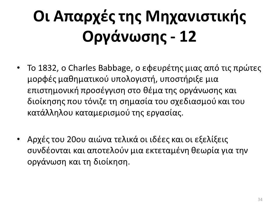 Οι Απαρχές της Μηχανιστικής Οργάνωσης - 12 Το 1832, ο Charles Babbage, ο εφευρέτης μιας από τις πρώτες μορφές μαθηματικού υπολογιστή, υποστήριξε μια επιστημονική προσέγγιση στο θέμα της οργάνωσης και διοίκησης που τόνιζε τη σημασία του σχεδιασμού και του κατάλληλου καταμερισμού της εργασίας.