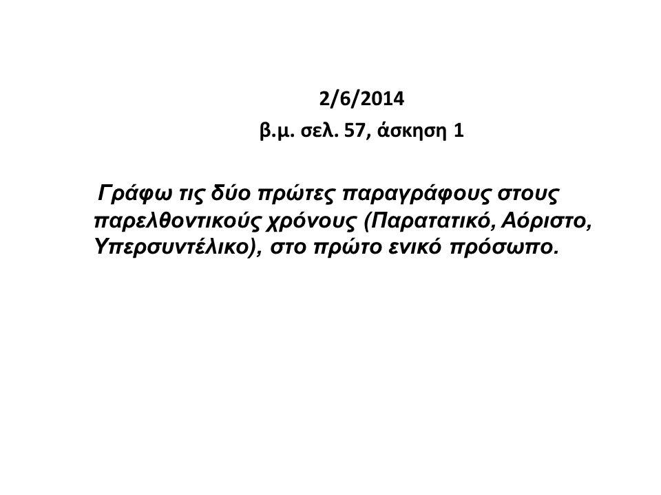 2/6/2014 β.μ. σελ. 57, άσκηση 1 Γράφω τις δύο πρώτες παραγράφους στους παρελθοντικούς χρόνους (Παρατατικό, Αόριστο, Υπερσυντέλικο), στο πρώτο ενικό πρ