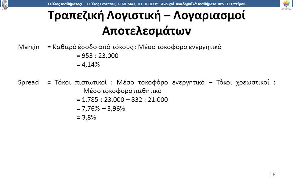 1616 -,, ΤΕΙ ΗΠΕΙΡΟΥ - Ανοιχτά Ακαδημαϊκά Μαθήματα στο ΤΕΙ Ηπείρου Τραπεζική Λογιστική – Λογαριασμοί Αποτελεσμάτων 16 Margin= Καθαρό έσοδο από τόκους : Μέσο τοκοφόρο ενεργητικό = 953 : 23.000 = 4,14% Spread = Τόκοι πιστωτικοί : Μέσο τοκοφόρο ενεργητικό – Τόκοι χρεωστικοί : Μέσο τοκοφόρο παθητικό = 1.785 : 23.000 – 832 : 21.000 = 7,76% – 3,96% = 3,8%