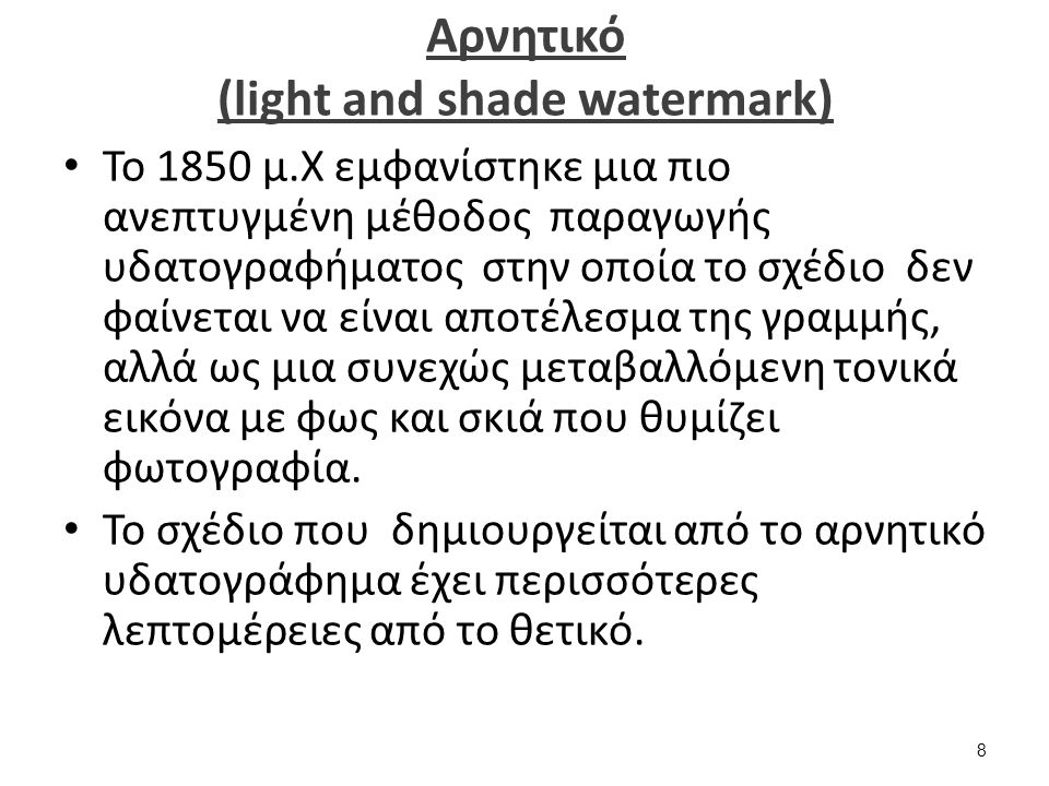Aρνητικό (light and shade watermark) Το 1850 μ.Χ εμφανίστηκε μια πιο ανεπτυγμένη μέθοδος παραγωγής υδατογραφήματος στην οποία το σχέδιο δεν φαίνεται να είναι αποτέλεσμα της γραμμής, αλλά ως μια συνεχώς μεταβαλλόμενη τονικά εικόνα με φως και σκιά που θυμίζει φωτογραφία.