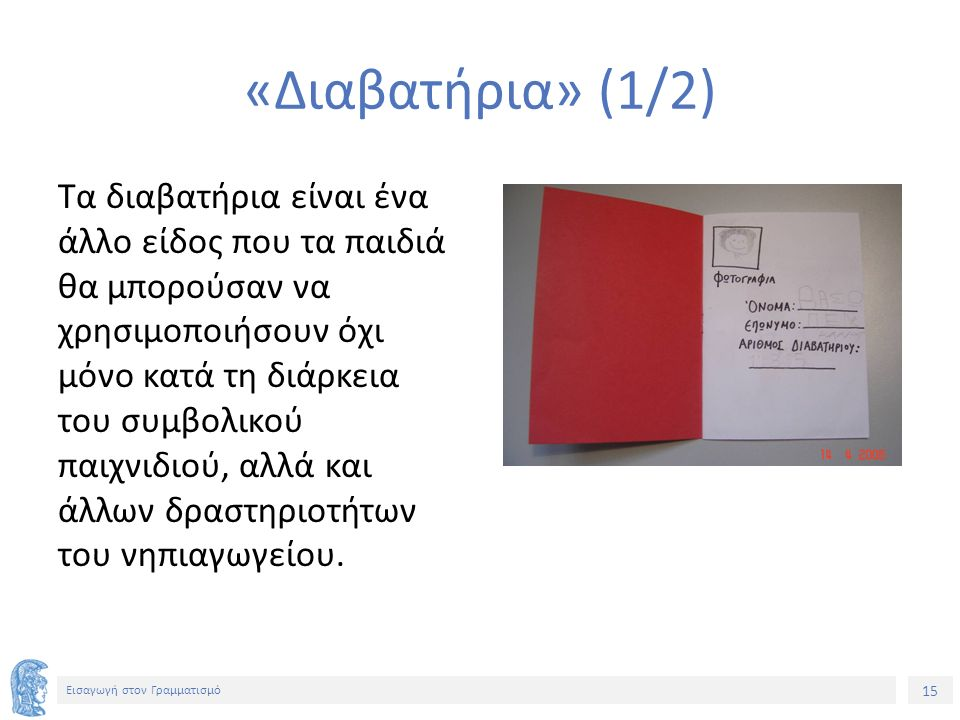 15 Εισαγωγή στον Γραμματισμό «Διαβατήρια» (1/2) Τα διαβατήρια είναι ένα άλλο είδος που τα παιδιά θα μπορούσαν να χρησιμοποιήσουν όχι μόνο κατά τη διάρ