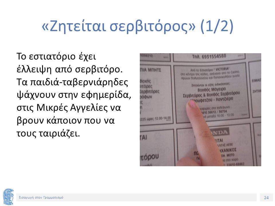 24 Εισαγωγή στον Γραμματισμό «Ζητείται σερβιτόρος» (1/2) Το εστιατόριο έχει έλλειψη από σερβιτόρο. Τα παιδιά-ταβερνιάρηδες ψάχνουν στην εφημερίδα, στι