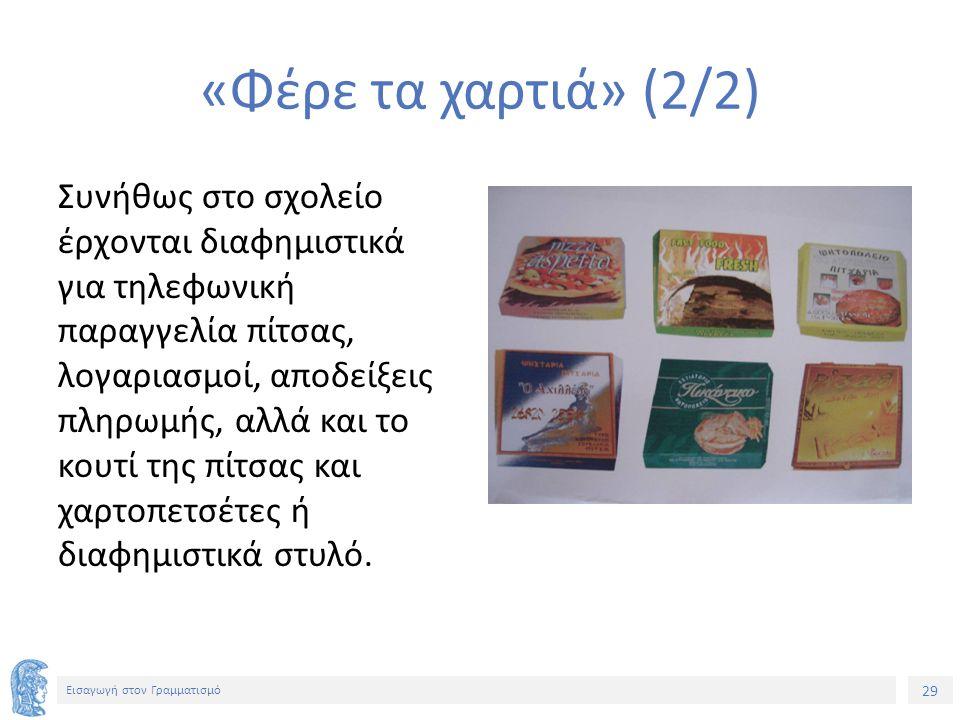 29 Εισαγωγή στον Γραμματισμό «Φέρε τα χαρτιά» (2/2) Συνήθως στο σχολείο έρχονται διαφημιστικά για τηλεφωνική παραγγελία πίτσας, λογαριασμοί, αποδείξει