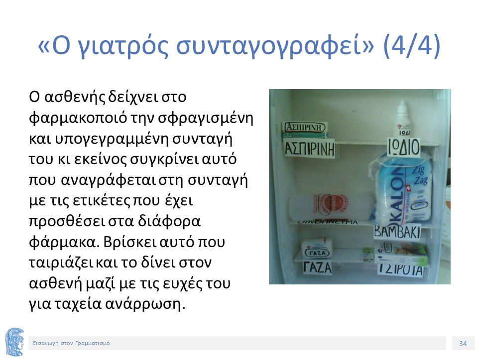 34 Εισαγωγή στον Γραμματισμό «Ο γιατρός συνταγογραφεί» (4/4) Ο ασθενής δείχνει στο φαρμακοποιό την σφραγισμένη και υπογεγραμμένη συνταγή του κι εκείνο