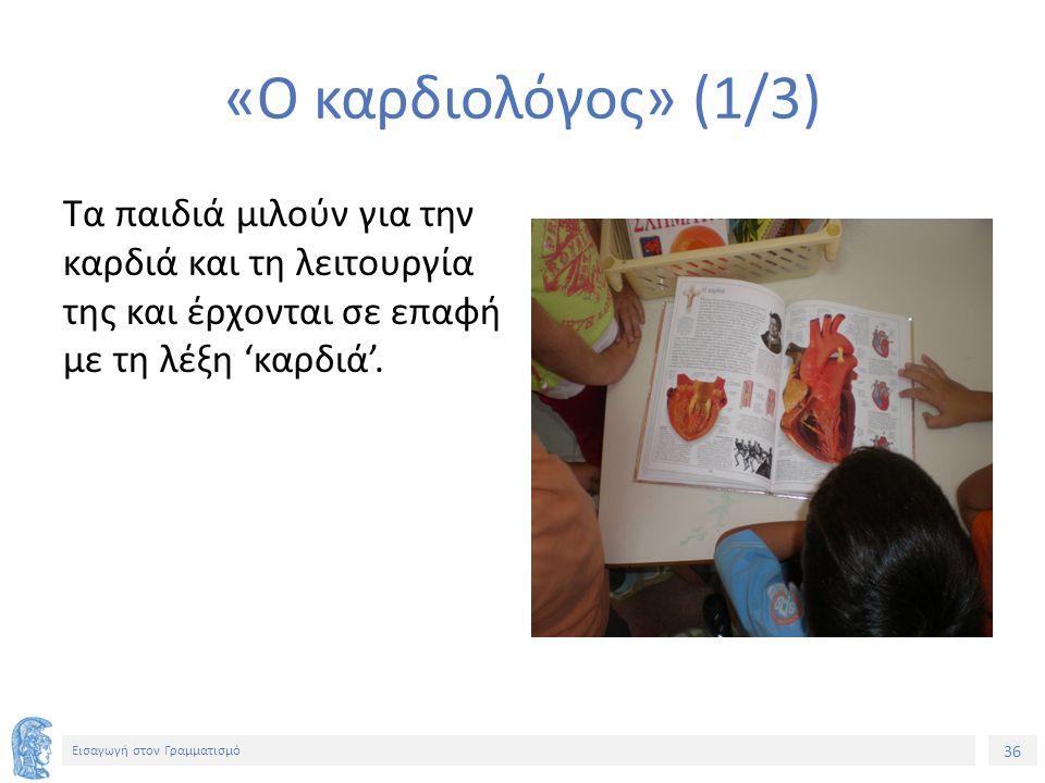 36 Εισαγωγή στον Γραμματισμό «Ο καρδιολόγος» (1/3) Τα παιδιά μιλούν για την καρδιά και τη λειτουργία της και έρχονται σε επαφή με τη λέξη 'καρδιά'.