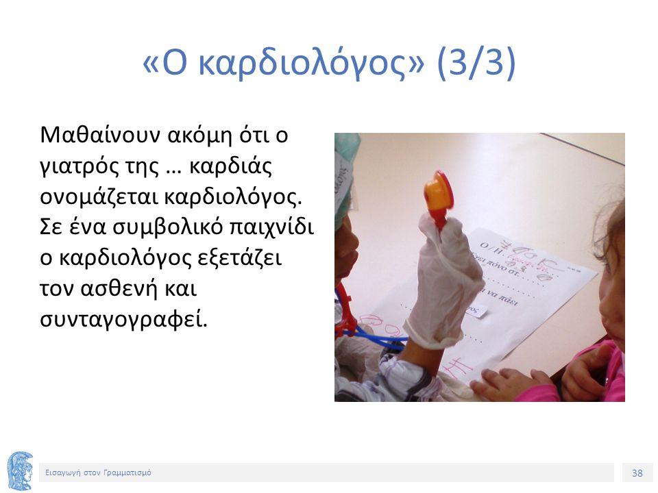 38 Εισαγωγή στον Γραμματισμό «Ο καρδιολόγος» (3/3) Μαθαίνουν ακόμη ότι ο γιατρός της … καρδιάς ονομάζεται καρδιολόγος. Σε ένα συμβολικό παιχνίδι ο καρ
