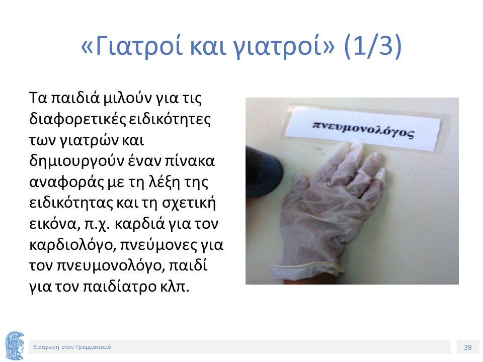 39 Εισαγωγή στον Γραμματισμό «Γιατροί και γιατροί» (1/3) Τα παιδιά μιλούν για τις διαφορετικές ειδικότητες των γιατρών και δημιουργούν έναν πίνακα ανα