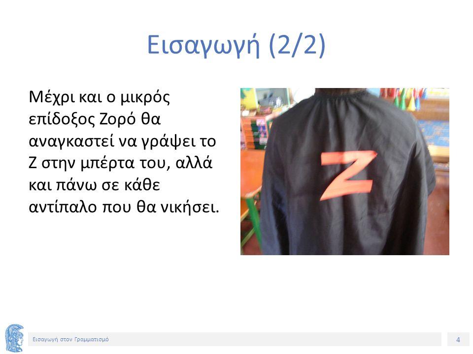 4 Εισαγωγή στον Γραμματισμό Εισαγωγή (2/2) Μέχρι και ο μικρός επίδοξος Ζορό θα αναγκαστεί να γράψει το Ζ στην μπέρτα του, αλλά και πάνω σε κάθε αντίπα