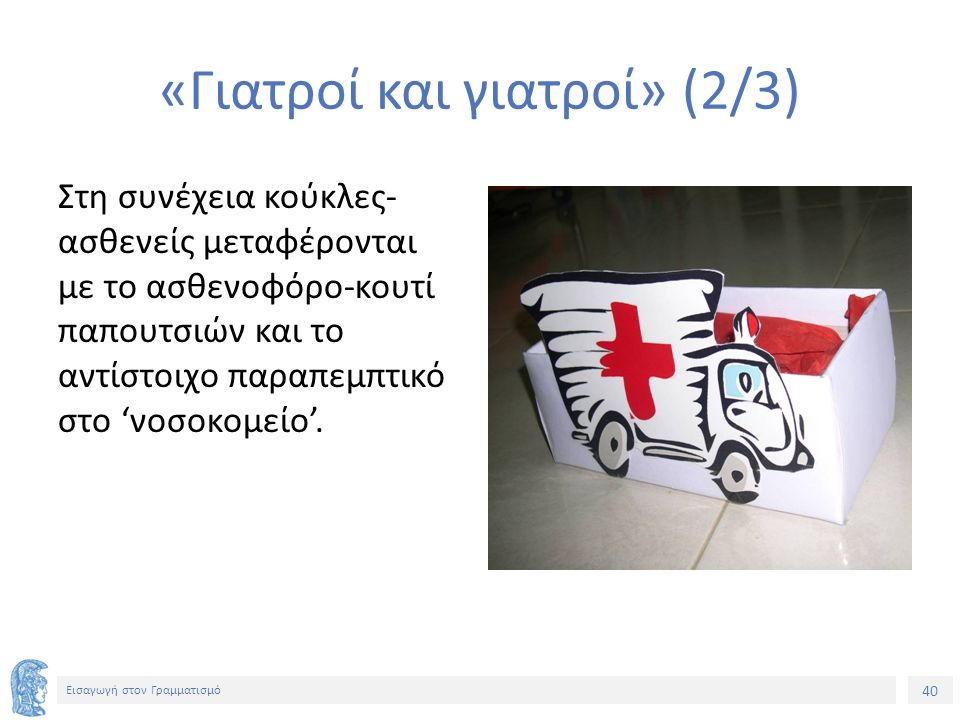 40 Εισαγωγή στον Γραμματισμό «Γιατροί και γιατροί» (2/3) Στη συνέχεια κούκλες- ασθενείς μεταφέρονται με το ασθενοφόρο-κουτί παπουτσιών και το αντίστοι