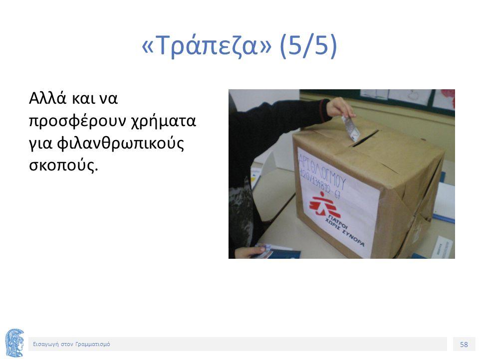 58 Εισαγωγή στον Γραμματισμό «Τράπεζα» (5/5) Αλλά και να προσφέρουν χρήματα για φιλανθρωπικούς σκοπούς.