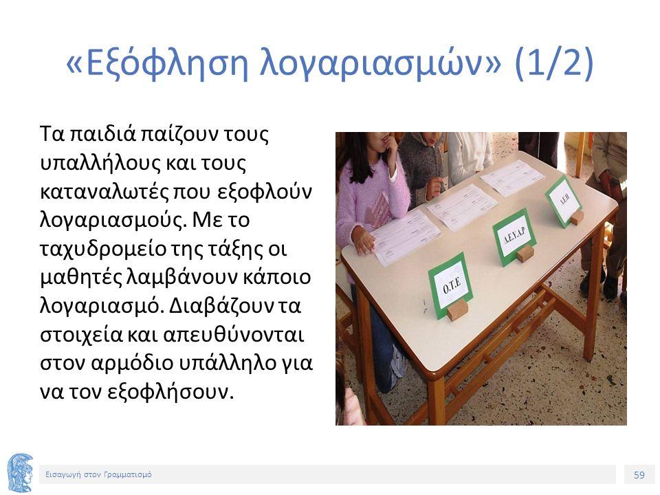 59 Εισαγωγή στον Γραμματισμό «Εξόφληση λογαριασμών» (1/2) Τα παιδιά παίζουν τους υπαλλήλους και τους καταναλωτές που εξοφλούν λογαριασμούς. Με το ταχυ