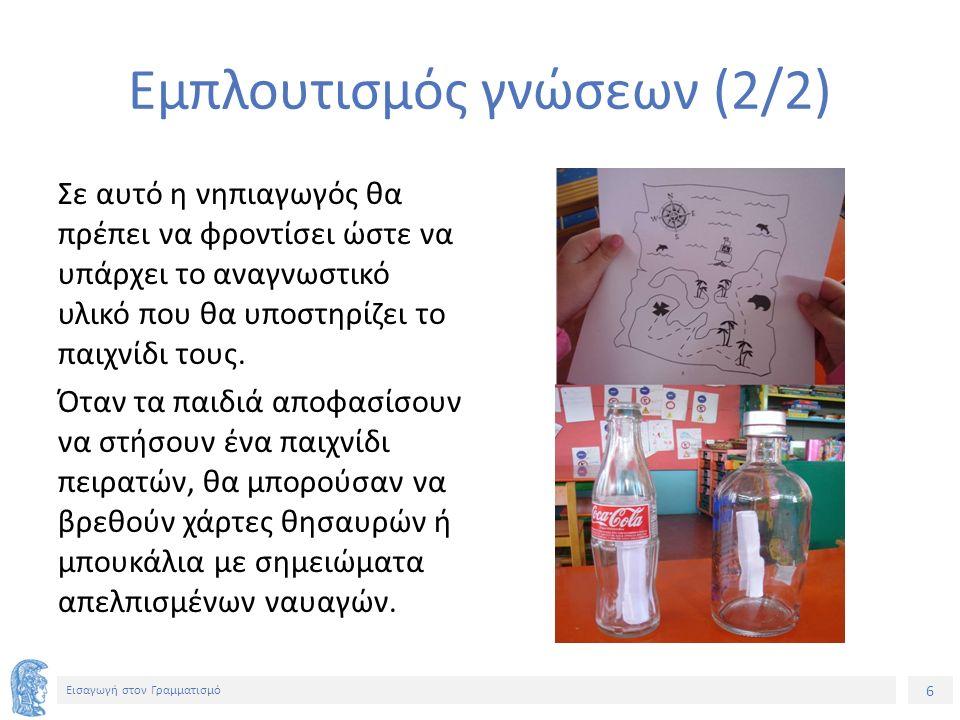 6 Εισαγωγή στον Γραμματισμό Εμπλουτισμός γνώσεων (2/2) Σε αυτό η νηπιαγωγός θα πρέπει να φροντίσει ώστε να υπάρχει το αναγνωστικό υλικό που θα υποστηρ
