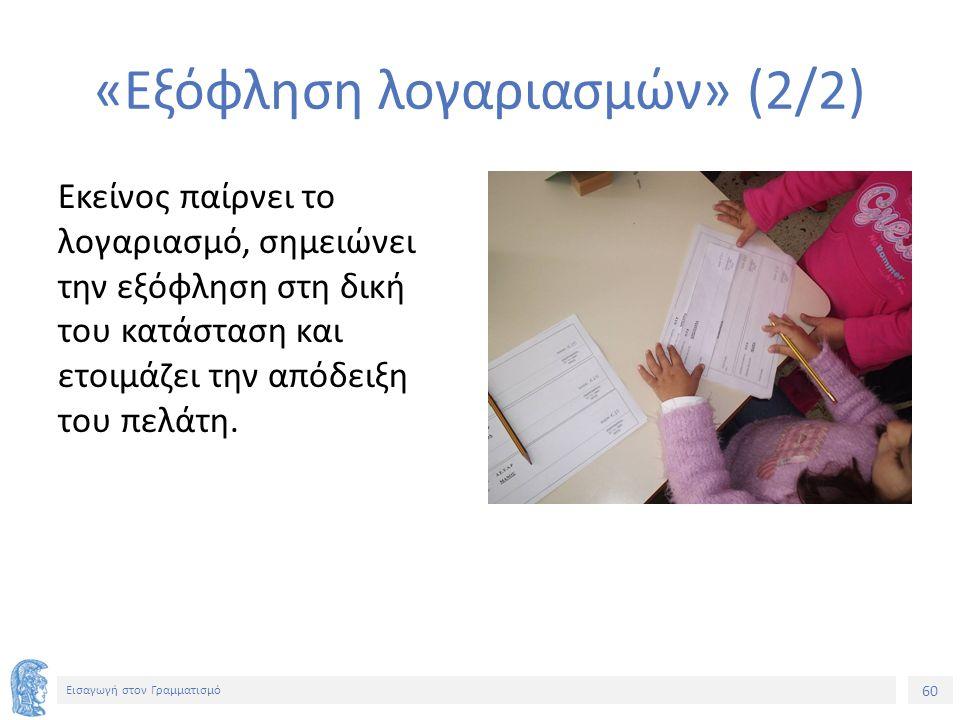 60 Εισαγωγή στον Γραμματισμό «Εξόφληση λογαριασμών» (2/2) Εκείνος παίρνει το λογαριασμό, σημειώνει την εξόφληση στη δική του κατάσταση και ετοιμάζει τ