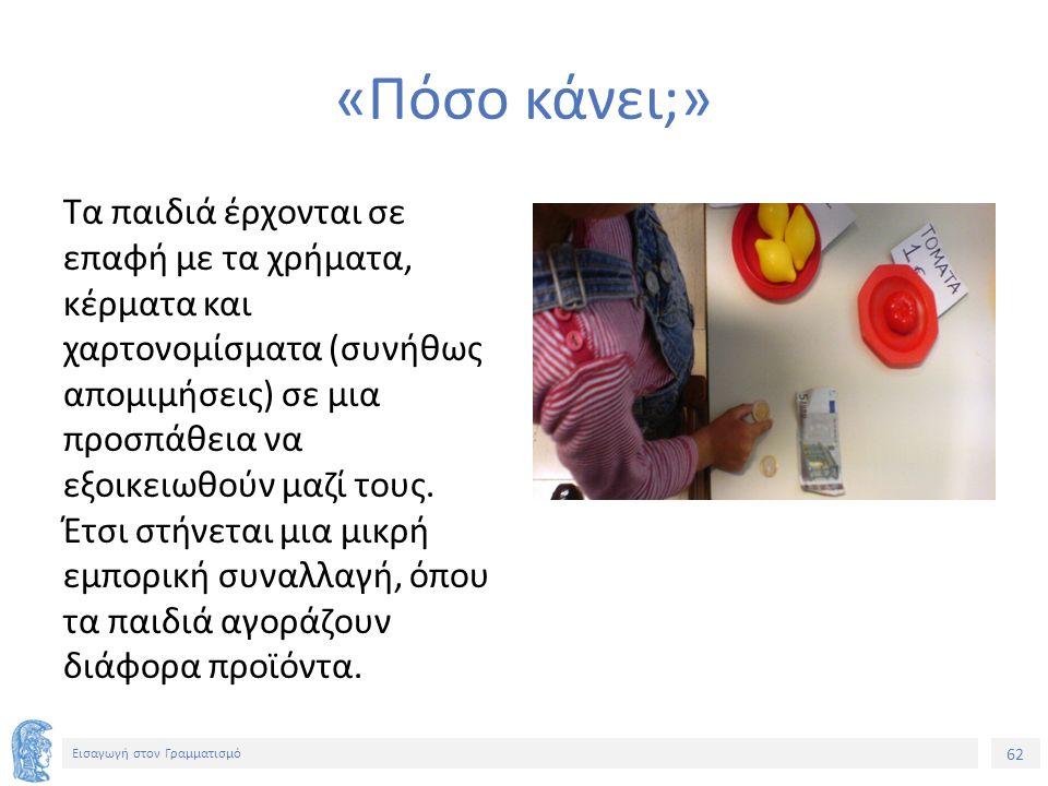 62 Εισαγωγή στον Γραμματισμό «Πόσο κάνει;» Τα παιδιά έρχονται σε επαφή με τα χρήματα, κέρματα και χαρτονομίσματα (συνήθως απομιμήσεις) σε μια προσπάθε