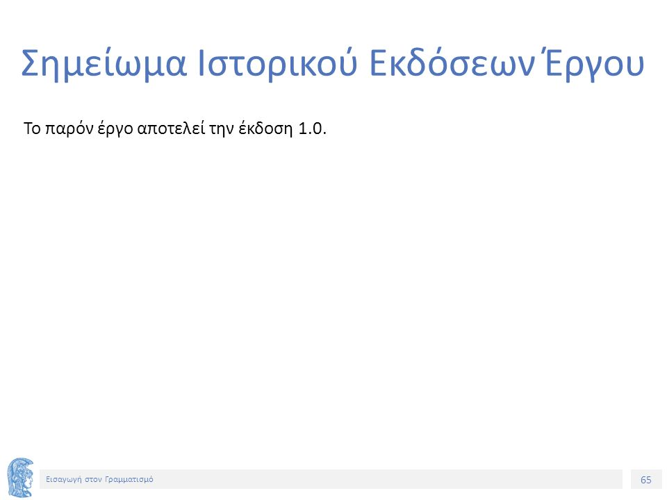 65 Εισαγωγή στον Γραμματισμό Σημείωμα Ιστορικού Εκδόσεων Έργου Το παρόν έργο αποτελεί την έκδοση 1.0.