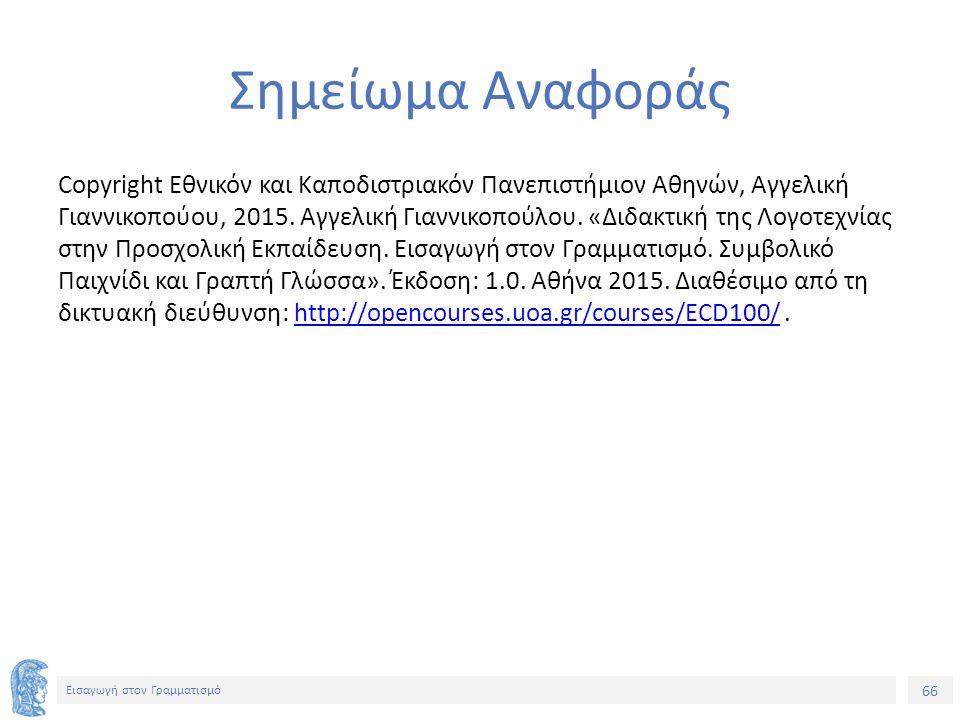 66 Εισαγωγή στον Γραμματισμό Σημείωμα Αναφοράς Copyright Εθνικόν και Καποδιστριακόν Πανεπιστήμιον Αθηνών, Αγγελική Γιαννικοπούου, 2015. Αγγελική Γιανν