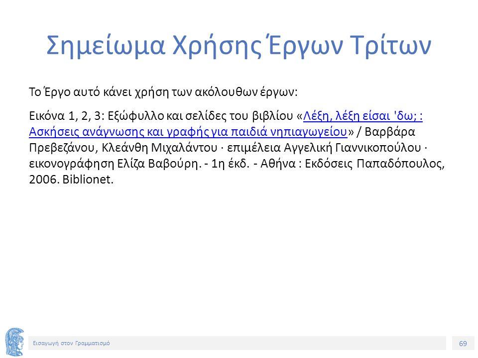 69 Εισαγωγή στον Γραμματισμό Σημείωμα Χρήσης Έργων Τρίτων Το Έργο αυτό κάνει χρήση των ακόλουθων έργων: Εικόνα 1, 2, 3: Εξώφυλλο και σελίδες του βιβλί