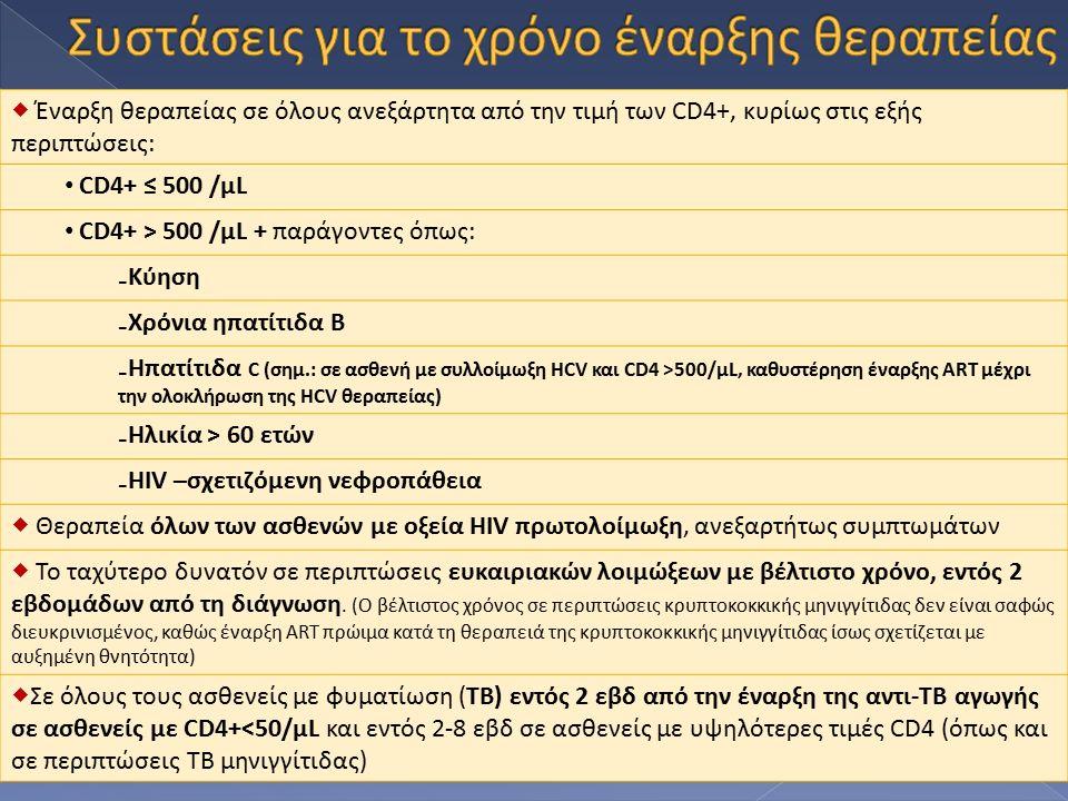  Έναρξη θεραπείας σε όλους ανεξάρτητα από την τιμή των CD4+, κυρίως στις εξής περιπτώσεις: CD4+ ≤ 500 /μL CD4+ > 500 /μL + παράγοντες όπως: ₋Κύηση ₋Χρόνια ηπατίτιδα Β ₋Ηπατίτιδα C (σημ.: σε ασθενή με συλλοίμωξη HCV και CD4 >500/μL, καθυστέρηση έναρξης ART μέχρι την ολοκλήρωση της HCV θεραπείας) ₋Ηλικία > 60 ετών ₋HIV –σχετιζόμενη νεφροπάθεια  Θεραπεία όλων των ασθενών με οξεία HIV πρωτολοίμωξη, ανεξαρτήτως συμπτωμάτων  Το ταχύτερο δυνατόν σε περιπτώσεις ευκαιριακών λοιμώξεων με βέλτιστο χρόνο, εντός 2 εβδομάδων από τη διάγνωση.