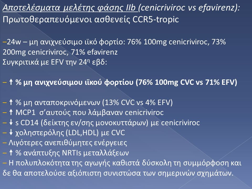Αποτελέσματα μελέτης φάσης ΙΙb (cenicriviroc vs efavirenz): Πρωτοθεραπευόμενοι ασθενείς CCR5-tropic ‒24w – μη ανιχνεύσιμο ιϊκό φορτίο: 76% 100mg cenicriviroc, 73% 200mg cenicriviroc, 71% efavirenz Συγκριτικά με EFV την 24 η εβδ: ‒  % μη ανιχνεύσιμου ιϊκού φορτίου (76% 100mg CVC vs 71% EFV) ‒  % μη ανταποκρινόμενων (13% CVC vs 4% EFV) ‒  MCP1 σ'αυτούς που λάμβαναν cenicriviroc ‒  s CD14 (δείκτης εν/σης μονοκυττάρων) με cenicriviroc ‒  χοληστερόλης (LDL,HDL) με CVC ‒ Λιγότερες ανεπιθύμητες ενέργειες ‒  % ανάπτυξης NRTIs μεταλλάξεων ‒ Η πολυπλοκότητα της αγωγής καθιστά δύσκολη τη συμμόρφοση και δε θα αποτελούσε αξιόπιστη συνιστώσα των σημερινών σχημάτων.