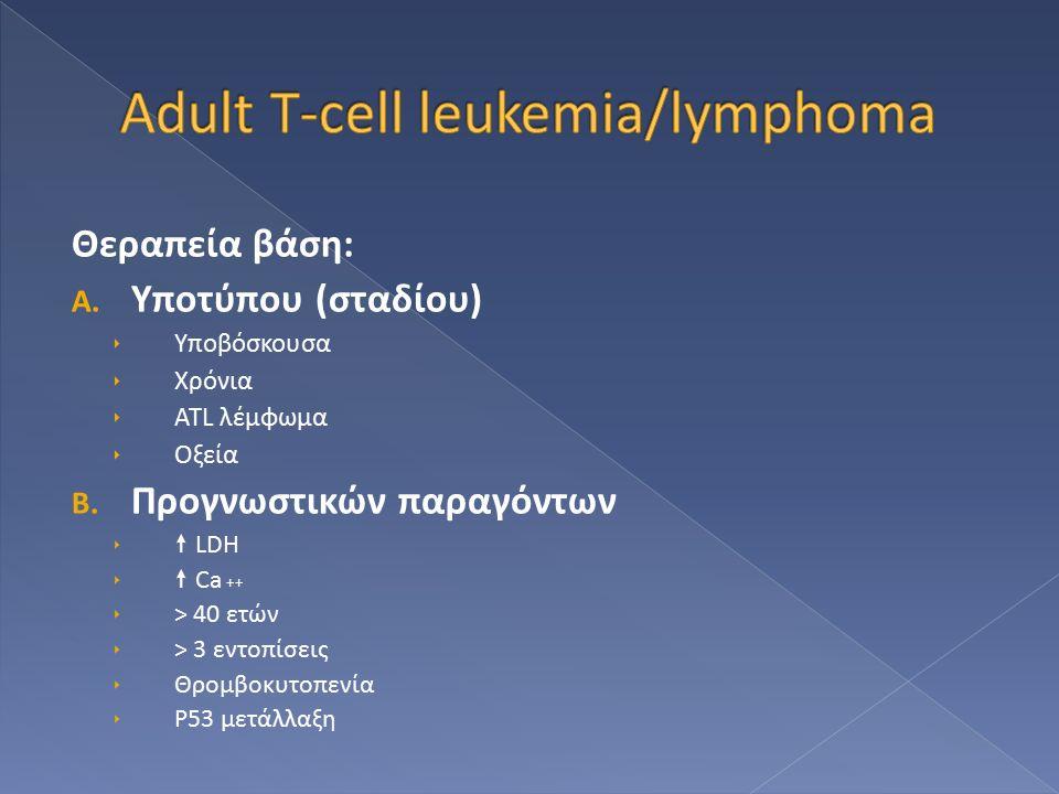 Θεραπεία βάση: A. Υποτύπου (σταδίου)  Υποβόσκουσα  Χρόνια  ATL λέμφωμα  Οξεία B. Προγνωστικών παραγόντων   LDH   Ca ++  > 40 ετών  > 3 εντοπ