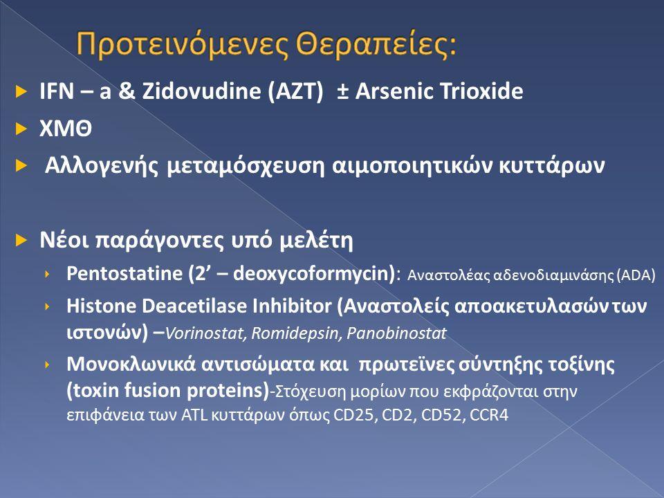  IFN – a & Zidovudine (AZT) ± Arsenic Trioxide  ΧΜΘ  Αλλογενής μεταμόσχευση αιμοποιητικών κυττάρων  Νέοι παράγοντες υπό μελέτη  Pentostatine (2' – deoxycoformycin): Αναστολέας αδενοδιαμινάσης (ADA)  Histone Deacetilase Inhibitor (Αναστολείς αποακετυλασών των ιστονών) – Vorinostat, Romidepsin, Panobinostat  Μονοκλωνικά αντισώματα και πρωτεϊνες σύντηξης τοξίνης (toxin fusion proteins) -Στόχευση μορίων που εκφράζονται στην επιφάνεια των ATL κυττάρων όπως CD25, CD2, CD52, CCR4